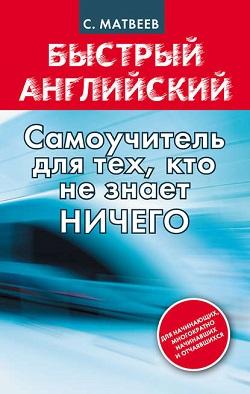Матвеев С.А. «Быстрый английский. Самоучитель для тех, кто не знает ничего»